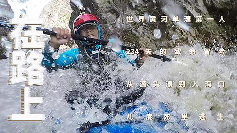 【箭厂视频】在路上:234天黄河漂流的致命冒险