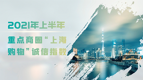 """2021年上半年重点商圈""""上海购物""""诚信指数发布,南京东路排名第一"""